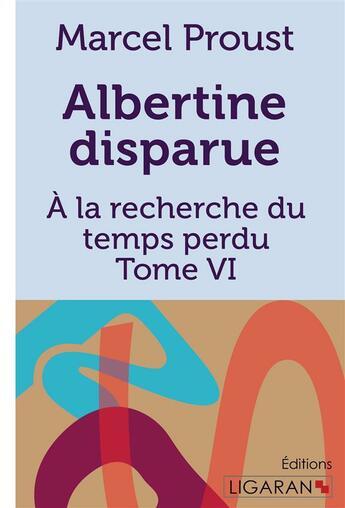 Couverture du livre « À la recherche du temps perdu t.6 ; Albertine disparue » de Marcel Proust aux éditions Ligaran