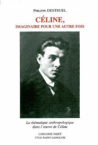 Couverture du livre « Céline, imaginaire pour une autre fois ; la thématique anthropologique dans l'oeuvre de Céline » de Philippe Destruel aux éditions Nizet