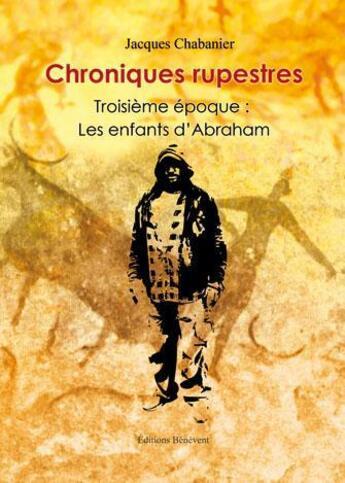 Couverture du livre « Chroniques rupestres ; époque 3 les enfants d'Abraham » de Jacques Chabanier aux éditions Benevent