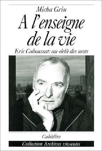 Couverture du livre « A L'Enseigne De La Vie, Eric Caboussat:Au-Dela Des Mots » de Grin/Micha aux éditions Cabedita
