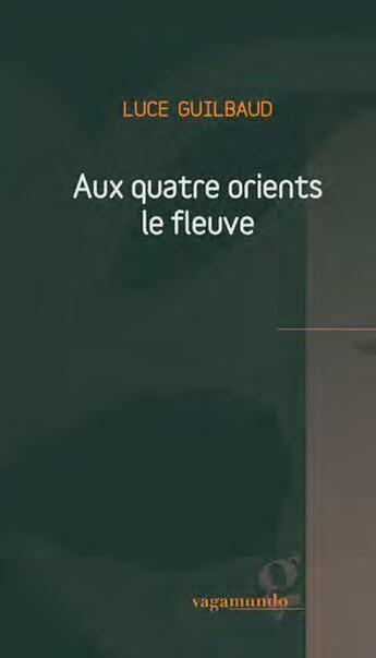 Couverture du livre « Aux quatre orients le fleuve » de Luce Guilbaud aux éditions Vagamundo