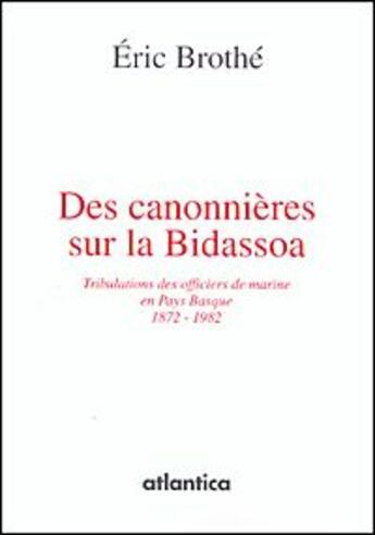 Couverture du livre « Des canonnières sur la bidassoa ; tribulations des officiers de marine en Pays Basque 1872-1982 » de Eric Brothe aux éditions Atlantica