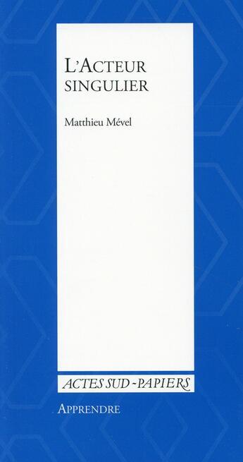 Couverture du livre « Apprendre 38 ; l'acteur singulier » de Matthieu Mevel aux éditions Actes Sud-papiers