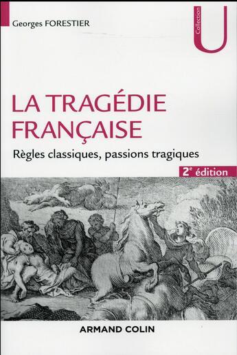 Couverture du livre « La tragédie française ; règles classiques, passions tragiques (2e édition) » de Georges Forestier aux éditions Armand Colin