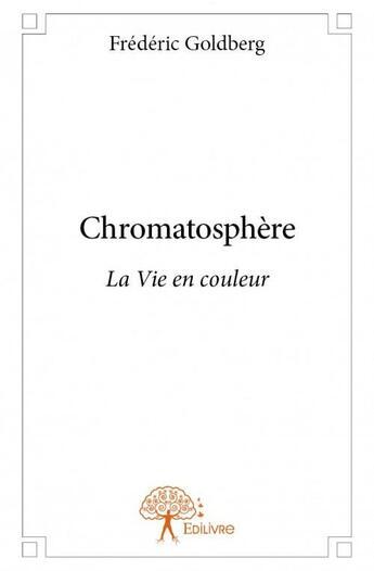 Couverture du livre « Chromatosphère ; la vie en couleur » de Frederic Goldberg aux éditions Edilivre-aparis