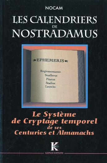 Couverture du livre « Calendriers De Nostradamus (Les) : Systeme De Cryptage Temporel De Ses Centuries & Almanachs » de Nocam aux éditions Kapsos