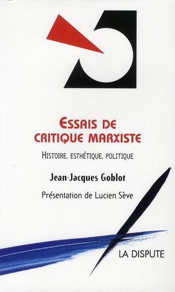 Couverture du livre « Essai de critique marxiste ; histoire, esthétique, politique » de Jean-Jacques Goblot aux éditions Dispute
