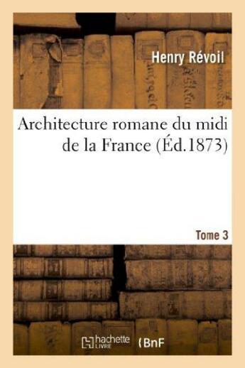 Couverture du livre « Architecture romane du midi de la france. tome 3 » de Revoil Henry aux éditions Hachette Bnf
