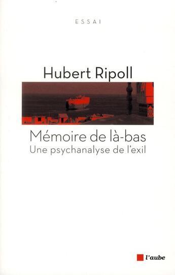 Couverture du livre « Mémoire de là-bas ; une psychanalyse de l'exil » de Hubert Ripoll aux éditions Editions De L'aube