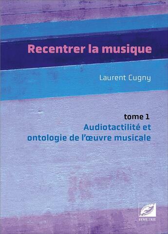 Couverture du livre « Recentrer la musique t.1 : audiotactilité et ontologie de l'oeuvre musicale » de Laurent Cugny aux éditions Symetrie