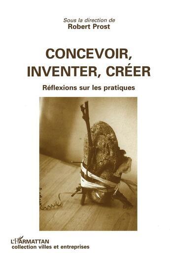Couverture du livre « Concevoir, inventer, creer - reflexion sur les pratiques » de Robert Prost aux éditions L'harmattan