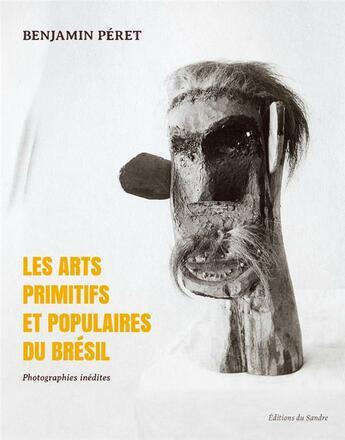 Couverture du livre « Les arts primitifs et populaires du Brésil » de Benjamin Peret aux éditions Editions Du Sandre