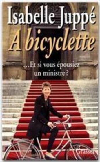 Couverture du livre « à bicyclette ; ... et si vous épousiez un ministre ? » de Isabelle Juppe aux éditions Grasset Et Fasquelle