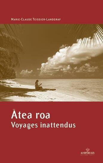 Couverture du livre « Atea Roa, voyages inattendus » de Marie-Claude Teissier-Landgraf aux éditions Au Vent Des Iles
