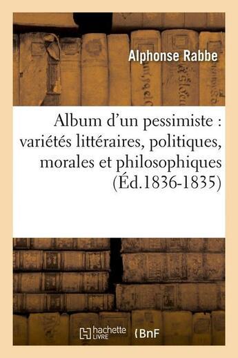Couverture du livre « Album D'Un Pessimiste : Varietes Litteraires, Politiques, Morales Et Philosophiques (Ed.1836-1835) » de Rabbe A aux éditions Hachette Bnf
