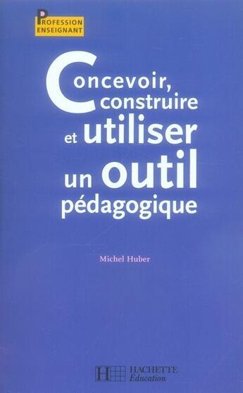 Couverture du livre « Concevoir, construire et utiliser un outil pédagogique » de Michel Huber aux éditions Hachette Education