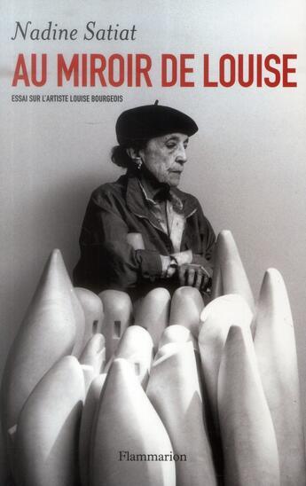Couverture du livre « Au miroir de Louise ; essai sur l'artiste Louise Bourgeois » de Nadine Satiat aux éditions Flammarion