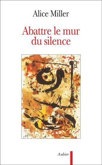 Couverture du livre « Abattre Le Mur Du Silence - Pour Rejoindre L'Enfant Qui Attend » de Alice Miller aux éditions Aubier
