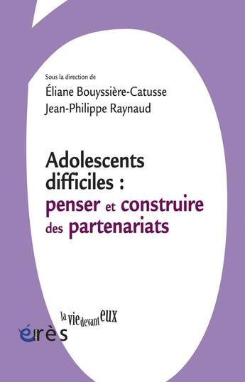 Couverture du livre « Adolescents difficiles ; penser et construire les partenariats » de Eliane Bouyssiere-Catusse et Jean-Philippe Raynaud aux éditions Eres