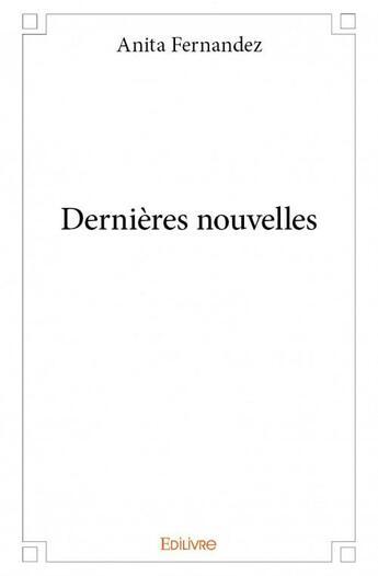 Couverture du livre « Dernières nouvelles » de Anita Fernandez aux éditions Edilivre-aparis