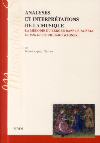 Couverture du livre « Analyses et interprétations de la musique ; la mélodie du berger dans Tristan et Isolde de Richard Wagner » de Jean-Jacques Nattiez aux éditions Vrin