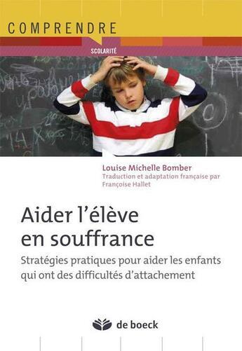 Couverture du livre « Aider l'élève en souffrance ; stratégies pratiques pour aider les enfants qui ont des difficultés d'attachement » de Louise Michelle Bomber aux éditions De Boeck Superieur