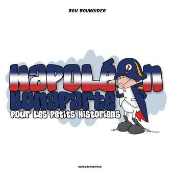 Couverture du livre « Napoléon Bonaparte pour les petits historiens » de Bou Bounoider et Olivier Legardien aux éditions Acrodacrolivres