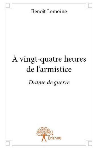 Couverture du livre « A Vingt-Quatre Heures De L?Armistice » de Benoit Lemoine aux éditions Edilivre-aparis