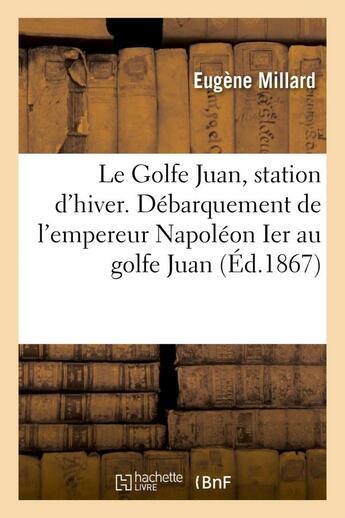 Couverture du livre « Le golfe juan, station d'hiver. debarquement de l'empereur napoleon ier au golfe juan » de Millard Eugene aux éditions Hachette Bnf