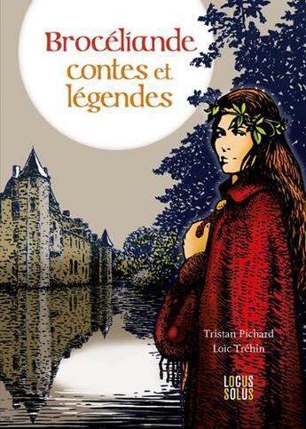 Couverture du livre « Brocéliande ; contes et légendes » de Tristan Pichard et Loic Trehin aux éditions Locus Solus