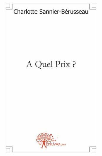 Couverture du livre « A quel prix ? » de Charlotte Sannier-Berusseau aux éditions Edilivre-aparis
