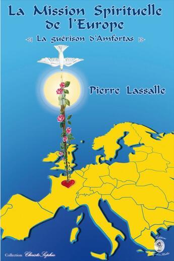 Couverture du livre « La mission spirituelle de l'Europe, la guérison d'Amfortas » de Pierre Lassalle aux éditions Sophiakalia