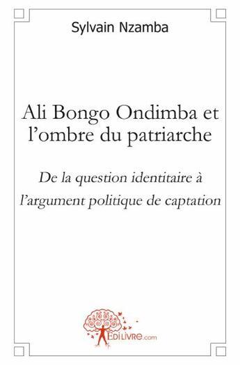 Couverture du livre « Ali Bongo Ondimba et l'ombre du patriarche ; de la question identitaire à l'argument politique de captation » de Sylvain Nzamba aux éditions Edilivre-aparis