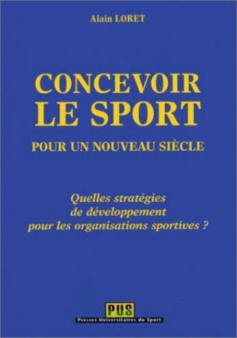 Couverture du livre « Concevoir le sport pour un nouveau siècle ; quelles stratégies de développement pour les organisations sportives » de Alain Loret aux éditions Territorial