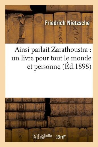 Couverture du livre « Ainsi Parlait Zarathoustra : Un Livre Pour Tout Le Monde Et Personne (Ed.1898) » de Nietzsche F aux éditions Hachette Bnf