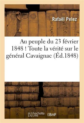 Couverture du livre « Au Peuple Du 23 Fevrier 1848 ! Toute La Verite Sur Le General Cavaignac » de Pelez-R aux éditions Hachette Bnf