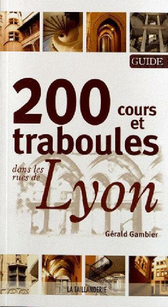 Couverture du livre « 200 cours et traboules dans les rues de Lyon » de Gerald Gambier aux éditions La Taillanderie