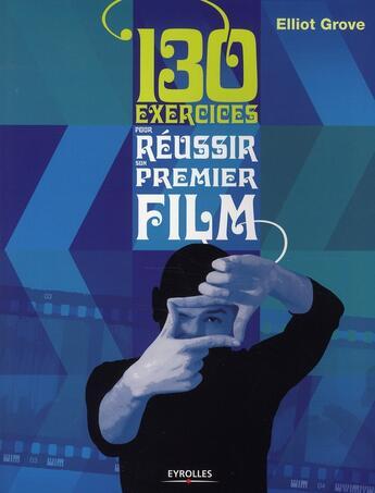 Couverture du livre « 130 exercices pour réussir son premier film » de Elliot Grove aux éditions Eyrolles