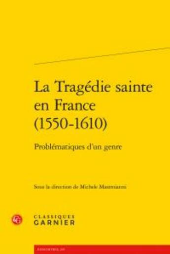 Couverture du livre « La tragédie sainte en France (1550-1610) ; problématiques d'un genre » de Collectif et Michele Mastroianni aux éditions Classiques Garnier
