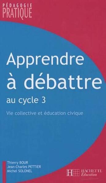 Couverture du livre « Apprendre à débattre au cycle 3 ; vie collective et éducation civique » de Solonel+Bour+Pettier aux éditions Hachette Education