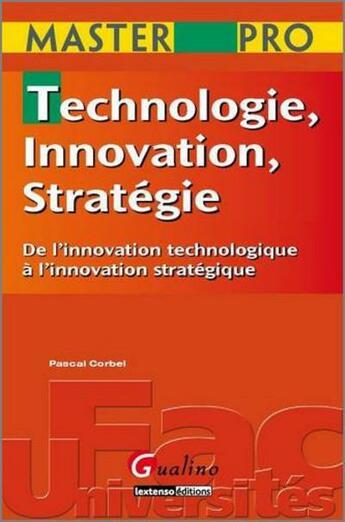 Couverture du livre « Technologie, innovation, stratégie ; de l'innovation technologique à l'innovation stratégique » de Corbel P. aux éditions Gualino