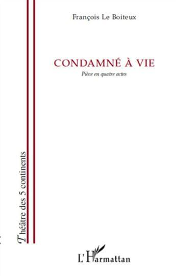 Couverture du livre « Condamné à vie ; pièce en quatre actes » de Francois Le Boiteux aux éditions L'harmattan