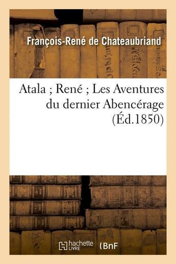 Couverture du livre « Atala ; René ; les aventures du dernier Abencerage (édition 1850) » de Francois-Rene De Chateaubriand aux éditions Hachette Bnf