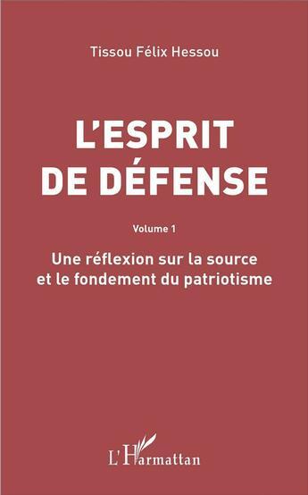 Couverture du livre « L'esprit de défense t.1 ; une réflexion sur la source et le fondement du patriotisme » de Tissou Felix Hessou aux éditions L'harmattan