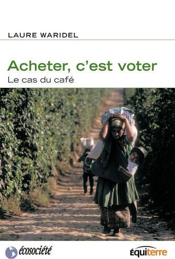 Couverture du livre « Acheter, c'est voter ; le cas du café » de Laure Waridel aux éditions Ecosociete