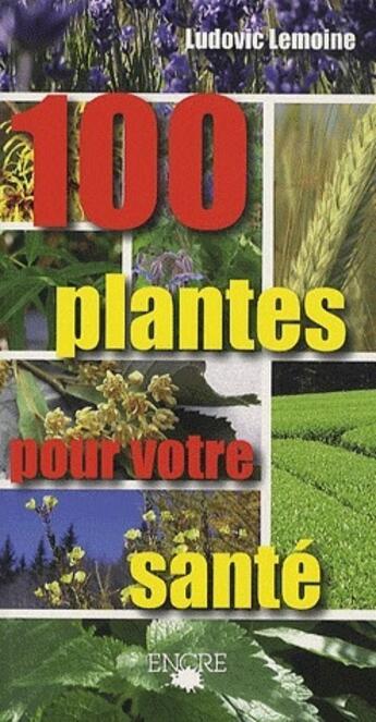 Couverture du livre « 100 plantes pour votre santé » de Lemoine Ludovic aux éditions Encre Multimed