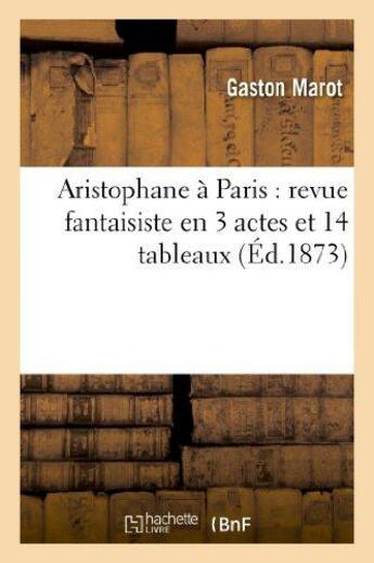 Couverture du livre « Aristophane a paris : revue fantaisiste en 3 actes et 14 tableaux » de Marot Gaston aux éditions Hachette Bnf
