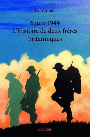 Couverture du livre « 6 juin 1944 ; l'histoire de deux frères britanniques » de Bob Jones aux éditions Edilivre-aparis