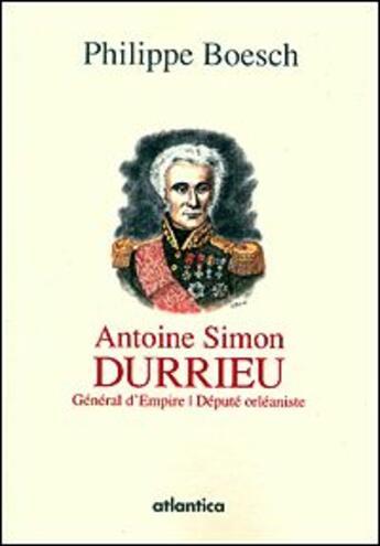 Couverture du livre « Antoine Simon Durrieu ; général d'Empire, député orléaniste » de Philippe Boesch aux éditions Atlantica