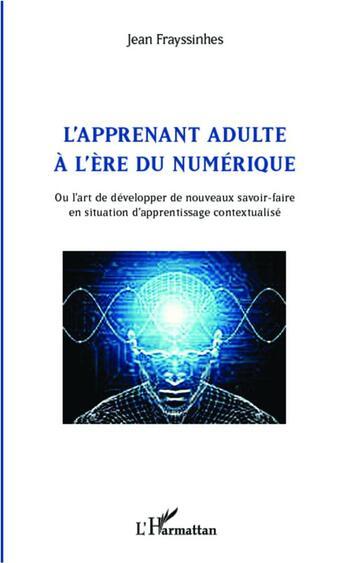 Couverture du livre « Apprenant adulte à l'ère du numérique ; ou l'art de développer de nouveaux savoir faire en situation d'apprentissage contextualisé » de Jean Frayssinhes aux éditions L'harmattan